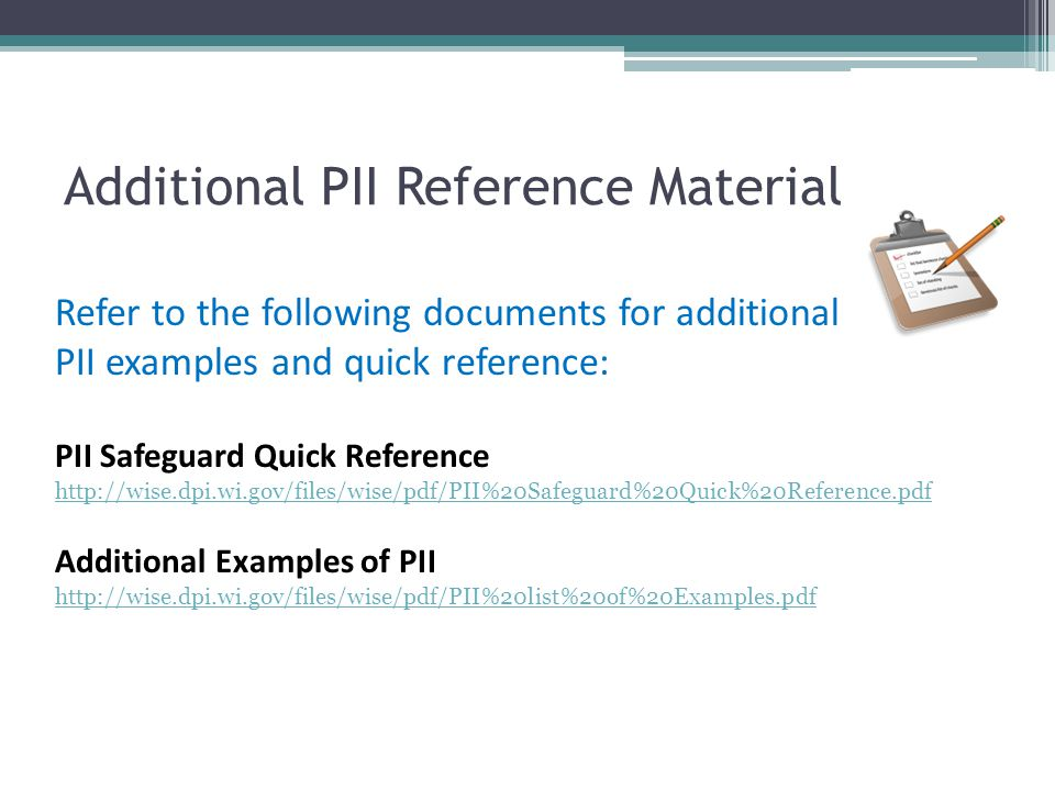 Additional PII Reference Material Refer to the following documents for additional PII examples and quick reference: PII Safeguard Quick Reference http
