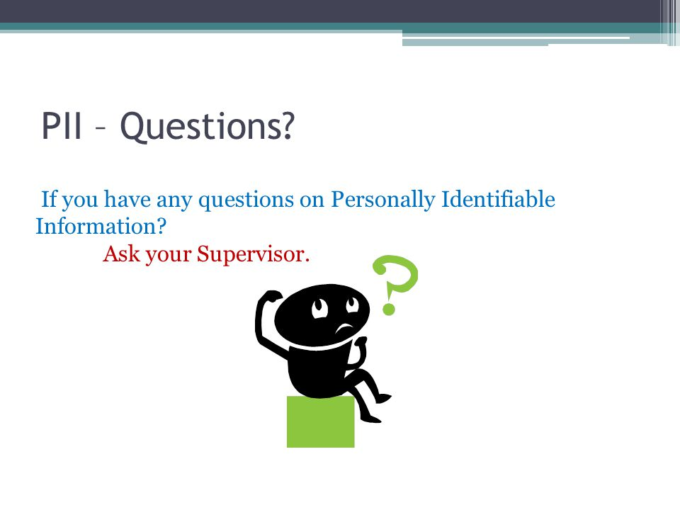 PII – Questions? If you have any questions on Personally Identifiable Information? Ask your Supervisor.