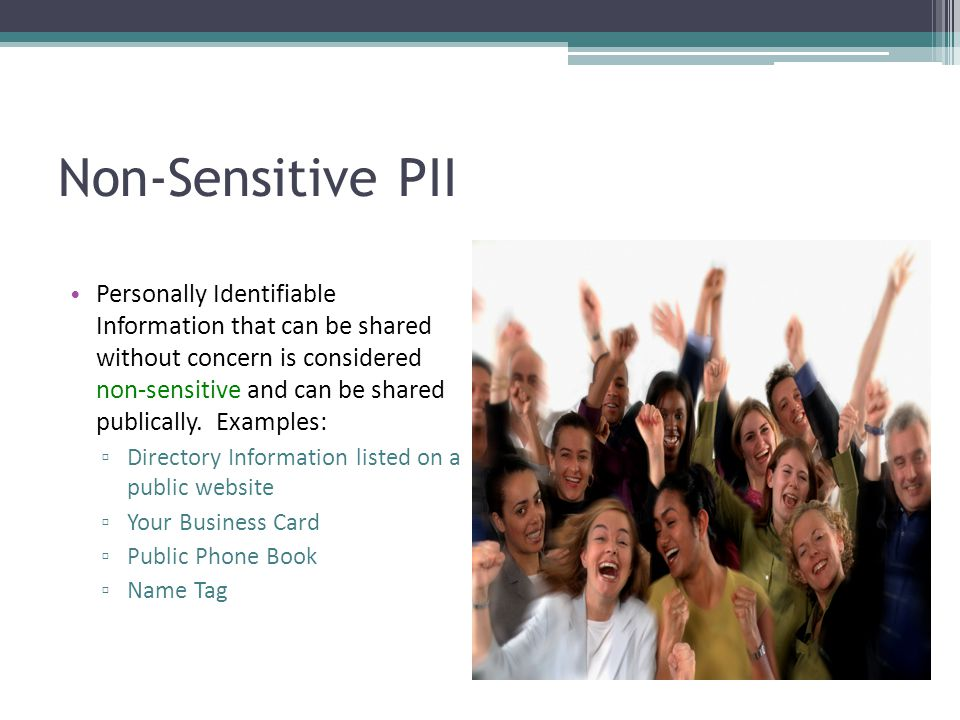 Sensitive PII (SPII) Personally Identifiable Information that can cause harm to an individual or organization is sensitive information and cannot be shared or viewed with anyone unless the person receiving the information has a legitimate purpose to know.