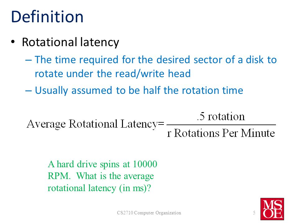 Definition Rotational latency – The time required for the desired sector of a disk to rotate under the read/write head – Usually assumed to be half the rotation time CS2710 Computer Organization5 A hard drive spins at 10000 RPM.