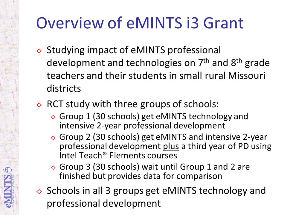 Overview of eMINTS i3 Grant Studying impact of eMINTS professional development and technologies on 7 th and 8 th grade teachers and their students in small rural Missouri districts RCT study with three groups of schools: Group 1 (30 schools) get eMINTS technology and intensive 2-year professional development Group 2 (30 schools) get eMINTS and intensive 2-year professional development plus a third year of PD using Intel Teach® Elements courses Group 3 (30 schools) wait until Group 1 and 2 are finished but provides data for comparison Schools in all 3 groups get eMINTS technology and professional development
