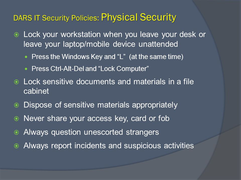 DARS IT Security Policies: Physical Security Lock your workstation when you leave your desk or leave your laptop/mobile device unattended Press the Windows Key and L (at the same time) Press Ctrl-Alt-Del and Lock Computer Lock sensitive documents and materials in a file cabinet Dispose of sensitive materials appropriately Never share your access key, card or fob Always question unescorted strangers Always report incidents and suspicious activities