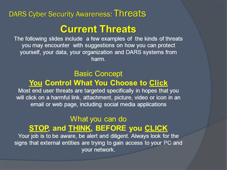 Current Threats Current Threats The following slides include a few examples of the kinds of threats you may encounter with suggestions on how you can protect yourself, your data, your organization and DARS systems from harm.