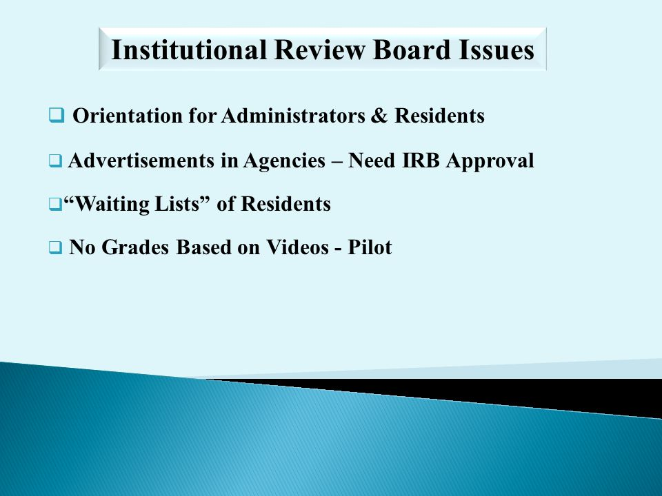 Orientation for Administrators & Residents Advertisements in Agencies – Need IRB Approval Waiting Lists of Residents No Grades Based on Videos - Pilot Institutional Review Board Issues
