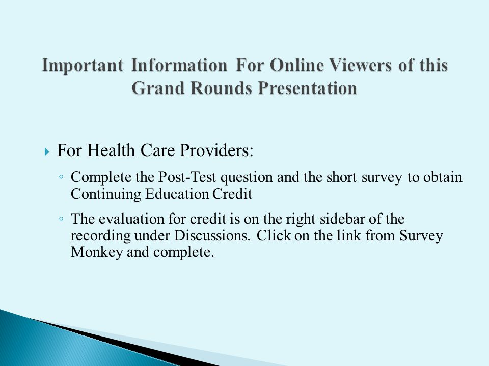 For Health Care Providers: Complete the Post-Test question and the short survey to obtain Continuing Education Credit The evaluation for credit is on the right sidebar of the recording under Discussions.