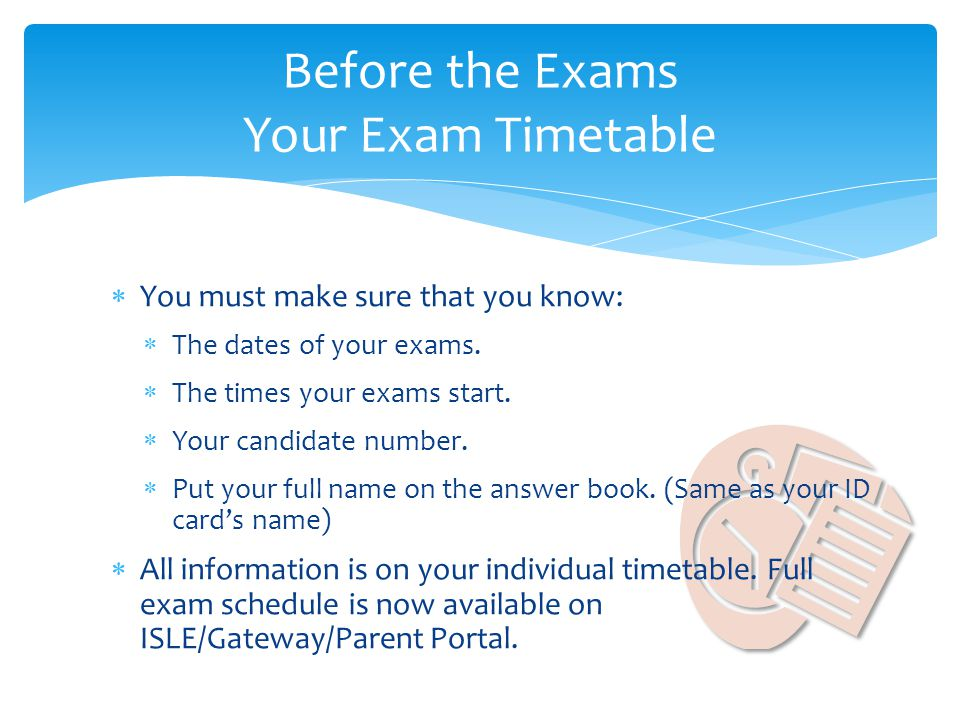 You must make sure that you know: The dates of your exams. The times your exams start. Your candidate number. Put your full name on the answer book. (