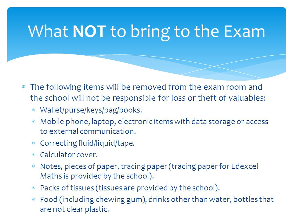 The following items will be removed from the exam room and the school will not be responsible for loss or theft of valuables: Wallet/purse/keys/bag/bo