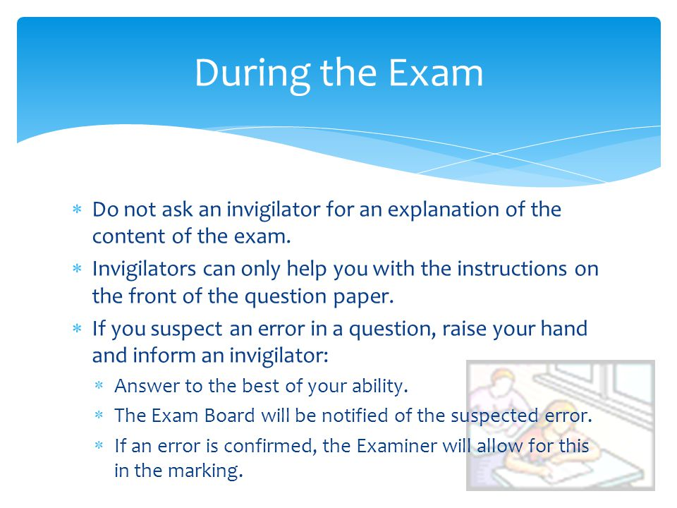 Do not ask an invigilator for an explanation of the content of the exam. Invigilators can only help you with the instructions on the front of the ques
