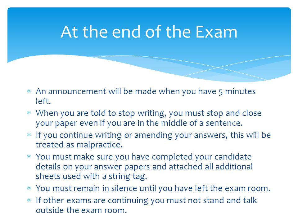 An announcement will be made when you have 5 minutes left. When you are told to stop writing, you must stop and close your paper even if you are in th