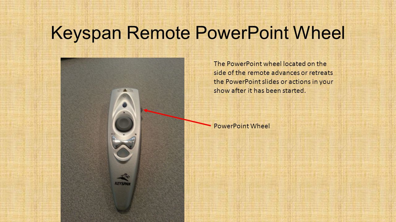 Keyspan Remote PowerPoint Wheel The PowerPoint wheel located on the side of the remote advances or retreats the PowerPoint slides or actions in your s