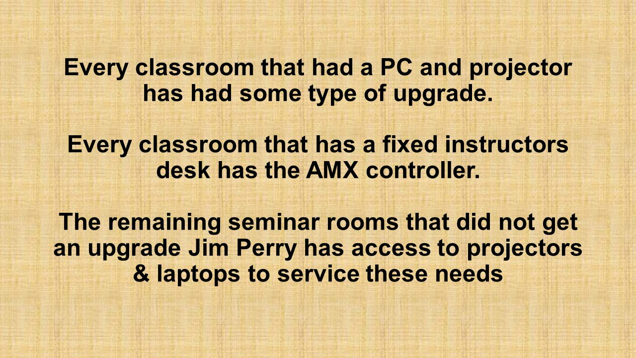Every classroom that had a PC and projector has had some type of upgrade. Every classroom that has a fixed instructors desk has the AMX controller. Th