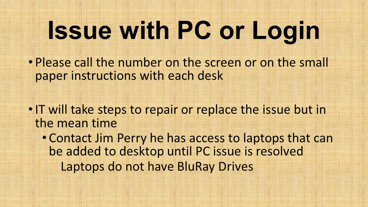 Issue with PC or Login Please call the number on the screen or on the small paper instructions with each desk IT will take steps to repair or replace the issue but in the mean time Contact Jim Perry he has access to laptops that can be added to desktop until PC issue is resolved Laptops do not have BluRay Drives