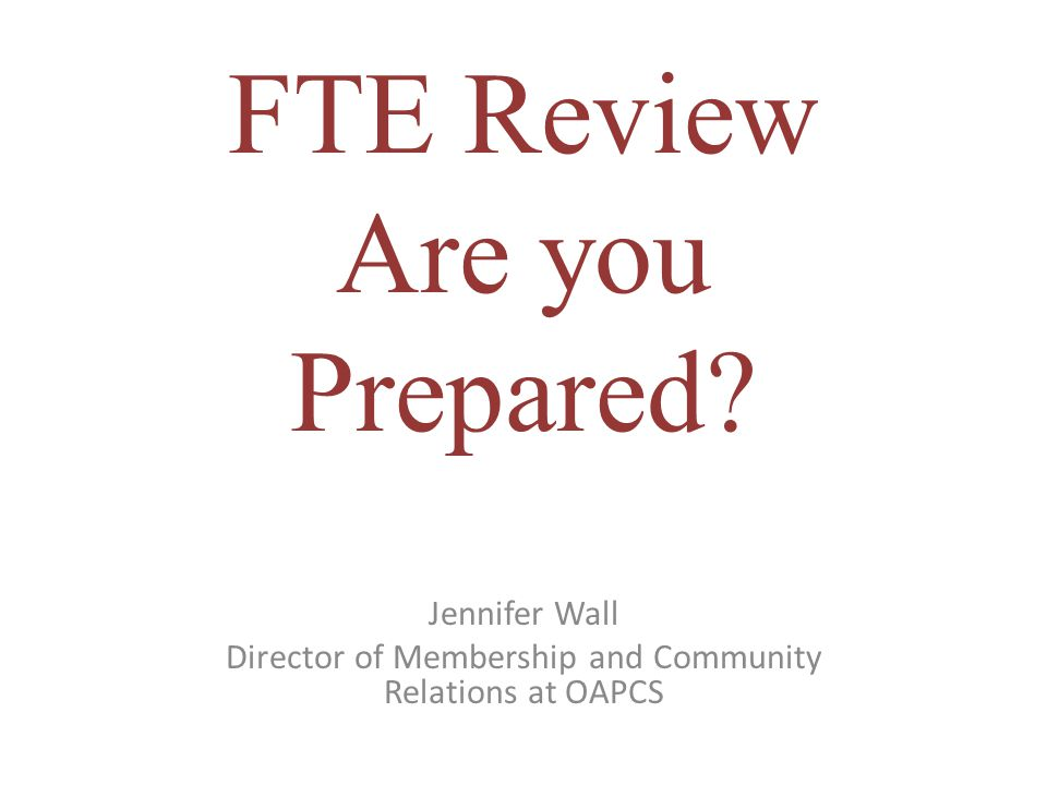 FTE Review Are you Prepared Jennifer Wall Director of Membership and Community Relations at OAPCS