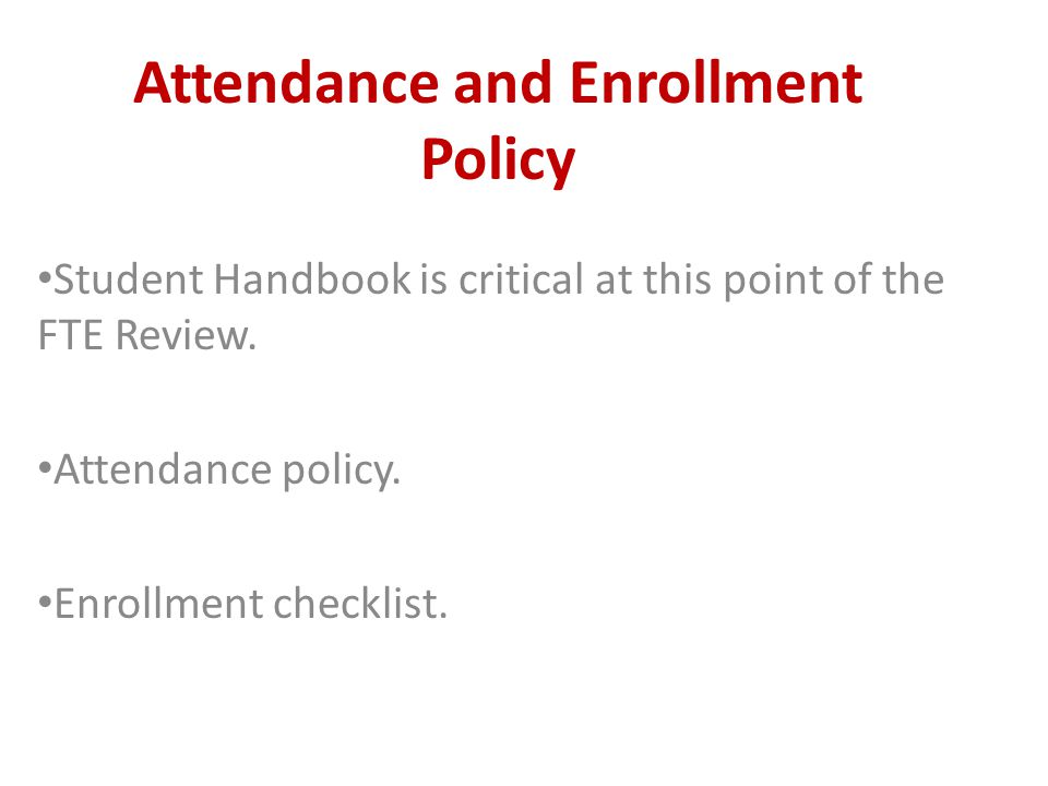 Attendance and Enrollment Policy Student Handbook is critical at this point of the FTE Review.