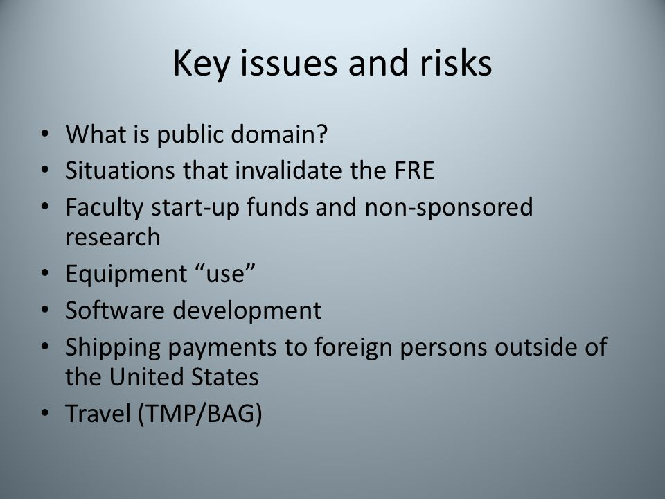 Key issues and risks What is public domain? Situations that invalidate the FRE Faculty start-up funds and non-sponsored research Equipment use Softwar