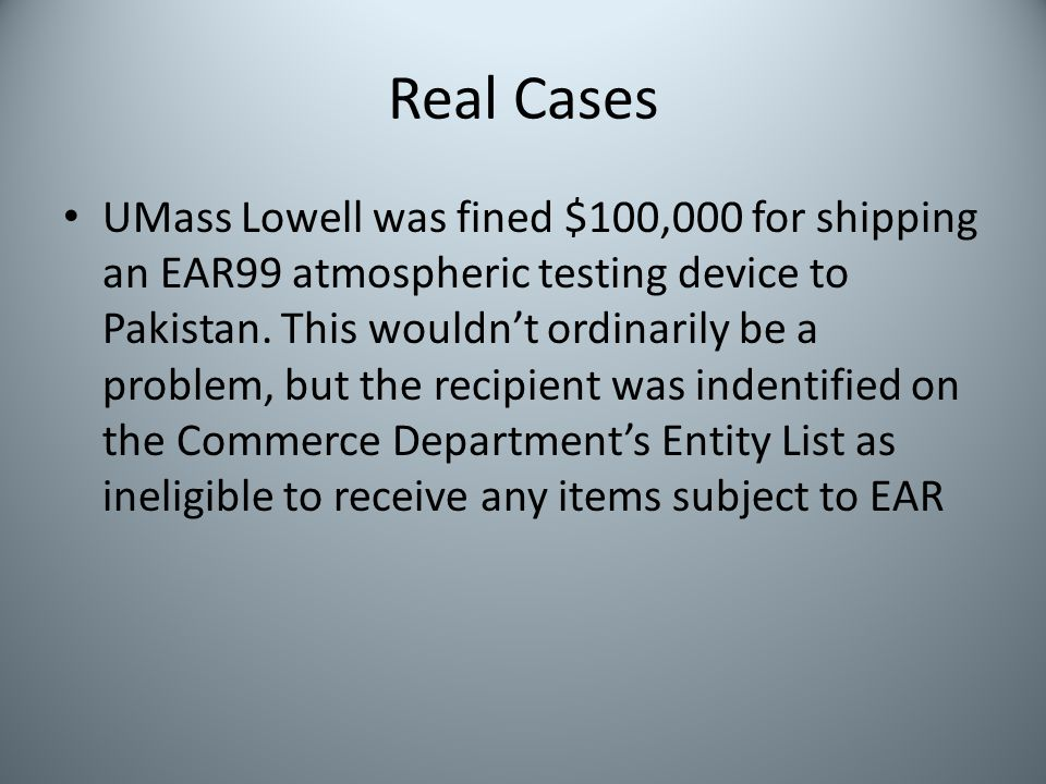 Real Cases UMass Lowell was fined $100,000 for shipping an EAR99 atmospheric testing device to Pakistan. This wouldnt ordinarily be a problem, but the