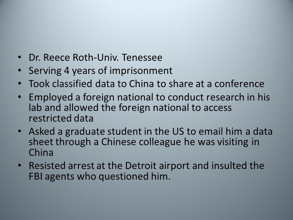 Dr. Reece Roth-Univ. Tenessee Serving 4 years of imprisonment Took classified data to China to share at a conference Employed a foreign national to co