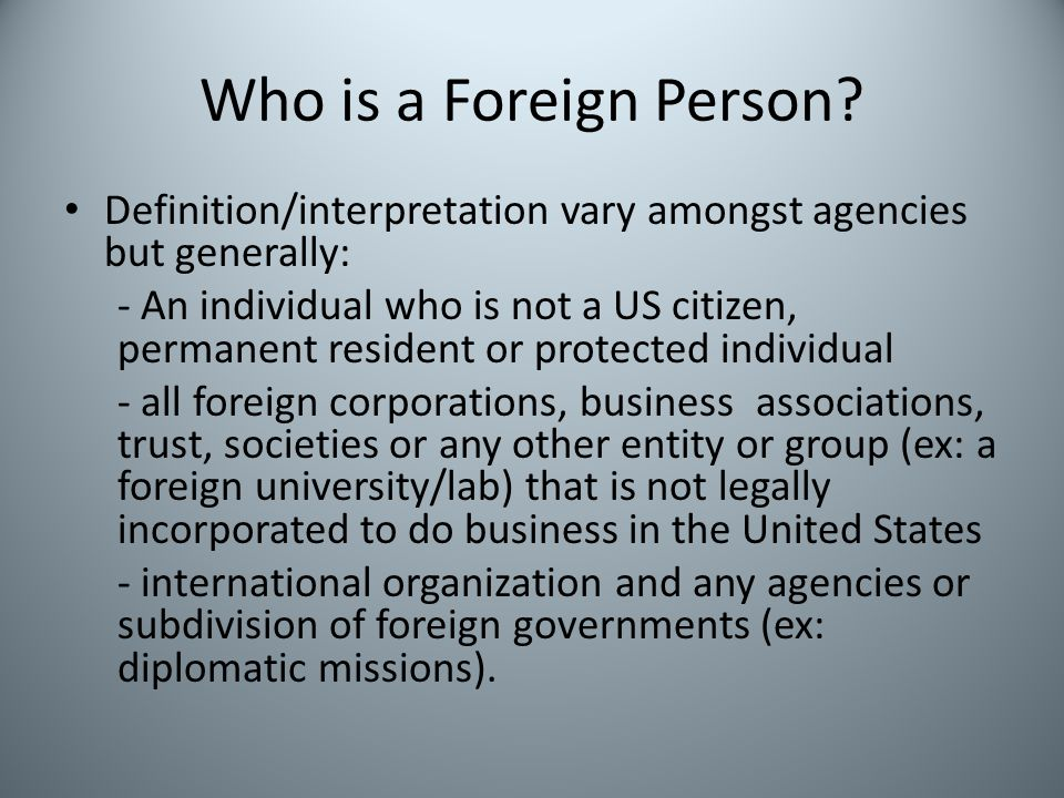 Who is a Foreign Person? Definition/interpretation vary amongst agencies but generally: - An individual who is not a US citizen, permanent resident or