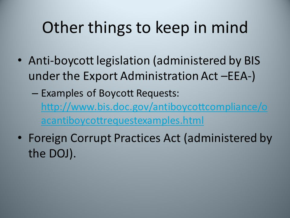 Other things to keep in mind Anti-boycott legislation (administered by BIS under the Export Administration Act –EEA-) – Examples of Boycott Requests:
