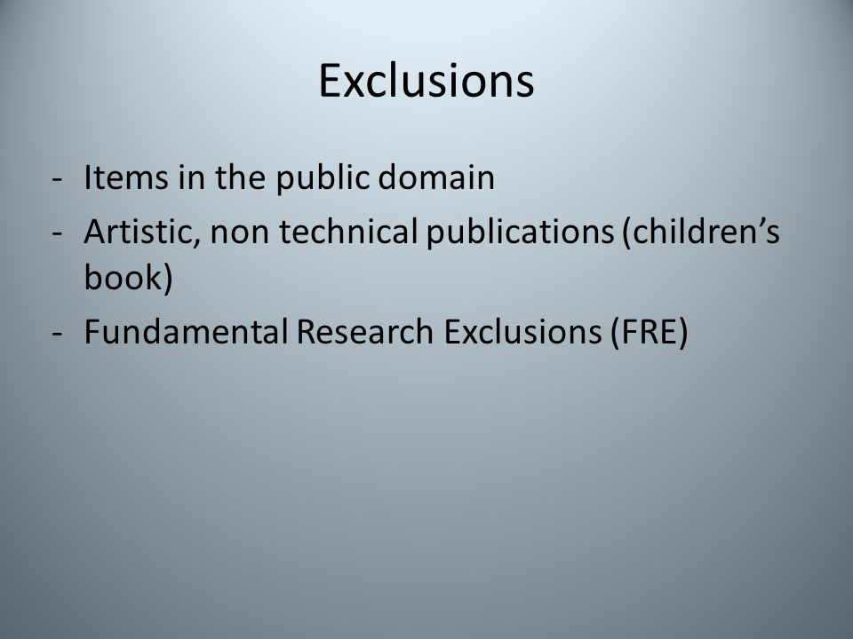 Exclusions -Items in the public domain -Artistic, non technical publications (childrens book) -Fundamental Research Exclusions (FRE)