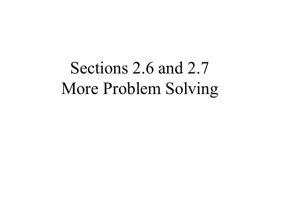 Sections 2.6 and 2.7 More Problem Solving
