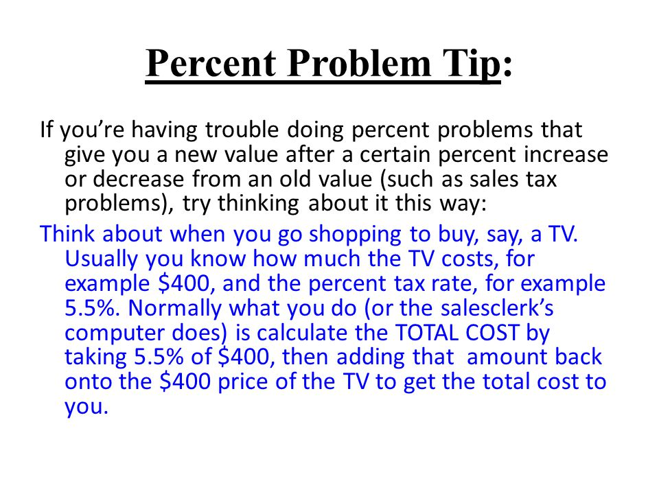 Percent Problem Tip: If youre having trouble doing percent problems that give you a new value after a certain percent increase or decrease from an old value (such as sales tax problems), try thinking about it this way: Think about when you go shopping to buy, say, a TV.