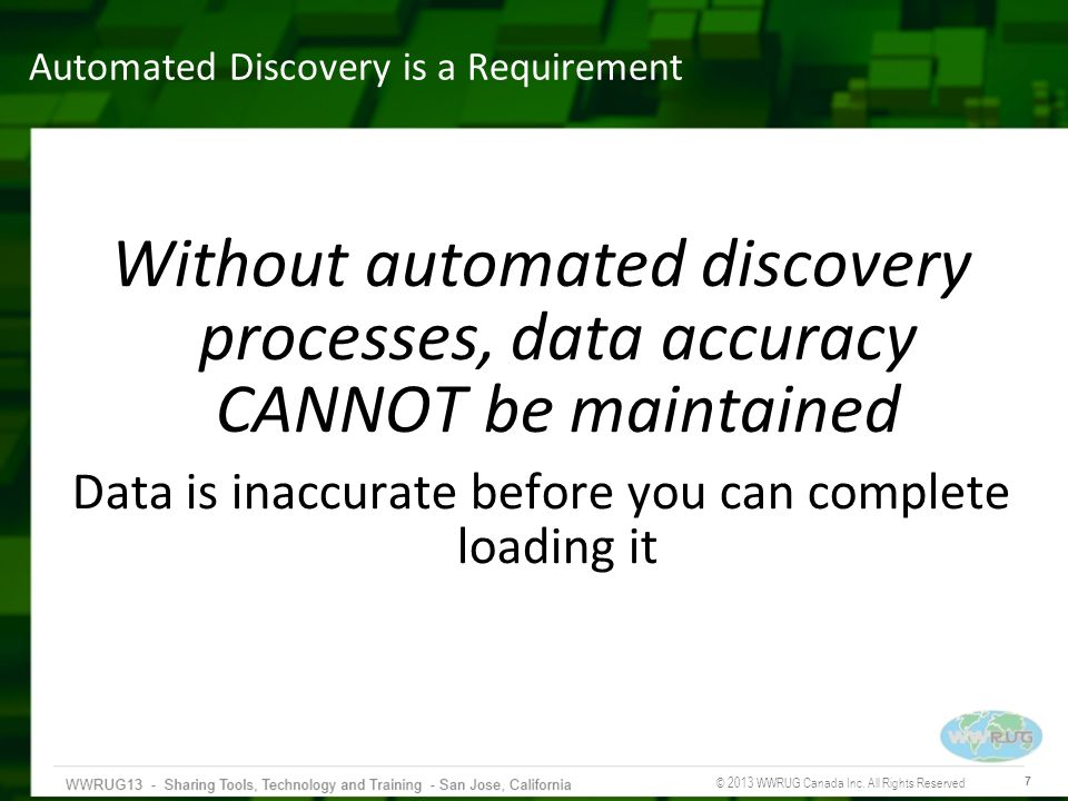 © 2013 WWRUG Canada Inc. All Rights Reserved 7 Automated Discovery is a Requirement Without automated discovery processes, data accuracy CANNOT be mai