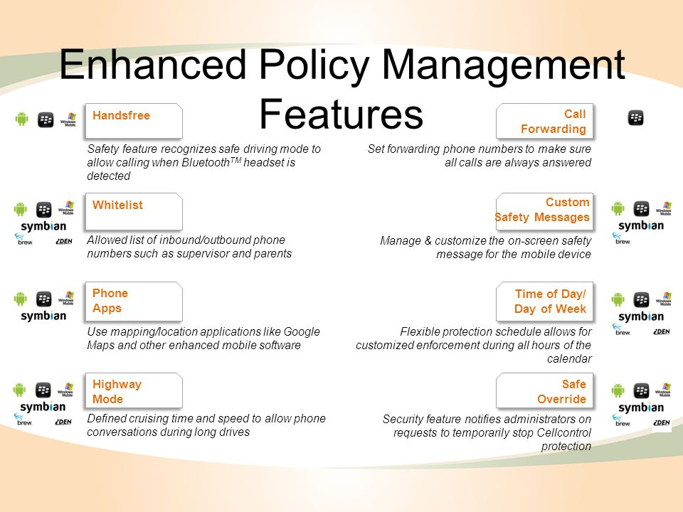 Enhanced Policy Management Features Handsfree Whitelist Phone Apps Highway Mode Call Forwarding Time of Day/ Day of Week Safe Override Safety feature recognizes safe driving mode to allow calling when Bluetooth TM headset is detected Allowed list of inbound/outbound phone numbers such as supervisor and parents Use mapping/location applications like Google Maps and other enhanced mobile software Defined cruising time and speed to allow phone conversations during long drives Set forwarding phone numbers to make sure all calls are always answered Manage & customize the on-screen safety message for the mobile device Flexible protection schedule allows for customized enforcement during all hours of the calendar Security feature notifies administrators on requests to temporarily stop Cellcontrol protection Custom Safety Messages