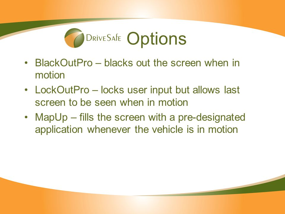 Options BlackOutPro – blacks out the screen when in motion LockOutPro – locks user input but allows last screen to be seen when in motion MapUp – fill