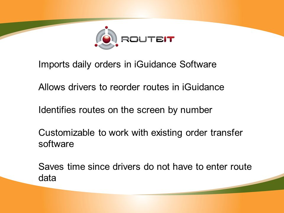 Imports daily orders in iGuidance Software Allows drivers to reorder routes in iGuidance Identifies routes on the screen by number Customizable to work with existing order transfer software Saves time since drivers do not have to enter route data