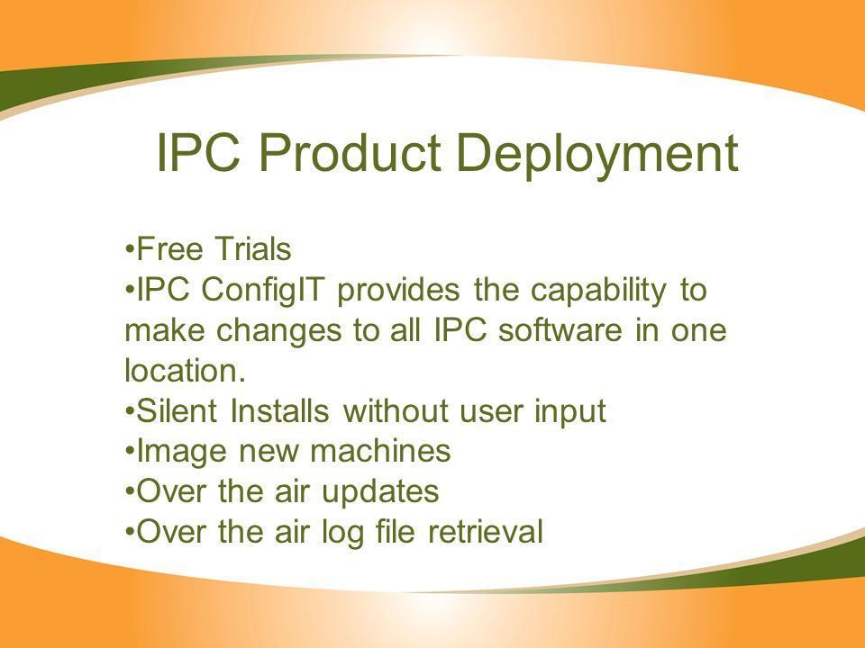 IPC Product Deployment Free Trials IPC ConfigIT provides the capability to make changes to all IPC software in one location.