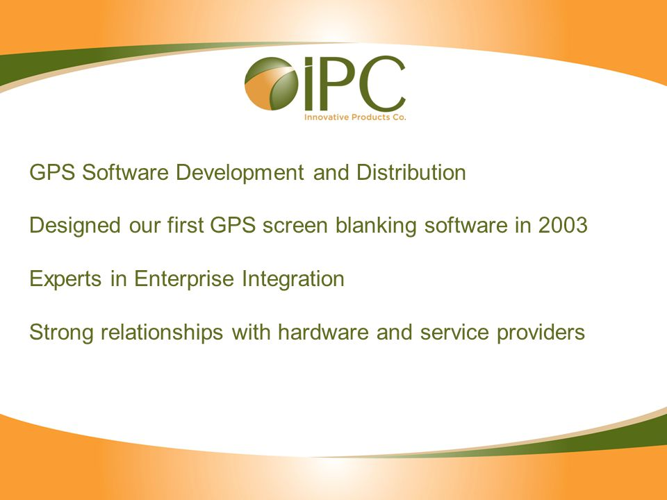 GPS Software Development and Distribution Designed our first GPS screen blanking software in 2003 Experts in Enterprise Integration Strong relationships with hardware and service providers
