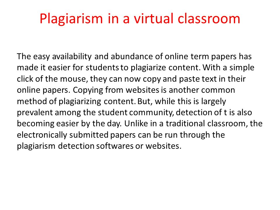 Plagiarism in a virtual classroom The easy availability and abundance of online term papers has made it easier for students to plagiarize content.