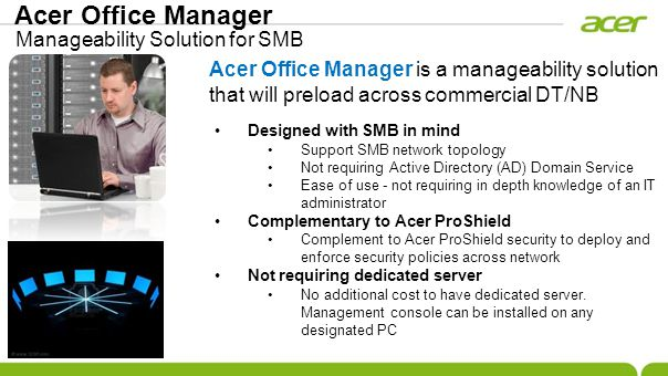 Acer Office Manager Designed with SMB in mind Support SMB network topology Not requiring Active Directory (AD) Domain Service Ease of use - not requiring in depth knowledge of an IT administrator Complementary to Acer ProShield Complement to Acer ProShield security to deploy and enforce security policies across network Not requiring dedicated server No additional cost to have dedicated server.