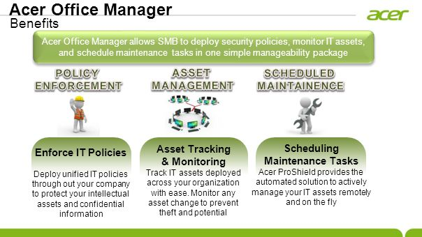 Acer Office Manager allows SMB to deploy security policies, monitor IT assets, and schedule maintenance tasks in one simple manageability package Enforce IT Policies Deploy unified IT policies through out your company to protect your intellectual assets and confidential information Asset Tracking & Monitoring Track IT assets deployed across your organization with ease.