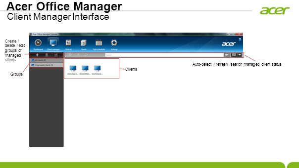 Acer Office Manager Client Manager Interface Clients Auto-detect / refresh /search managed client status Create / delete / edit groups of managed clients Groups