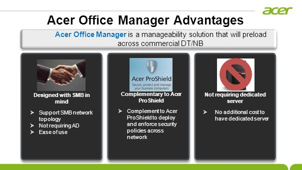 Acer Office Manager is a manageability solution that will preload across commercial DT/NB No additional cost to have dedicated server Not requiring dedicated server Support SMB network topology Not requiring AD Ease of use Designed with SMB in mind Complement to Acer ProShield to deploy and enforce security policies across network Complementary to Acer ProShield Acer Office Manager Advantages