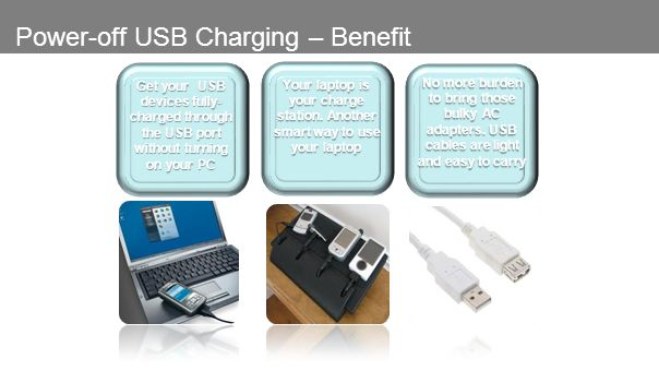 Power-off USB Charging – Benefit Get your USB devices fully- charged through the USB port without turning on your PC Your laptop is your charge station.