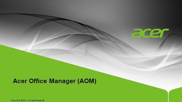 Copyright © 2011. All rights reserved. Acer Office Manager (AOM)