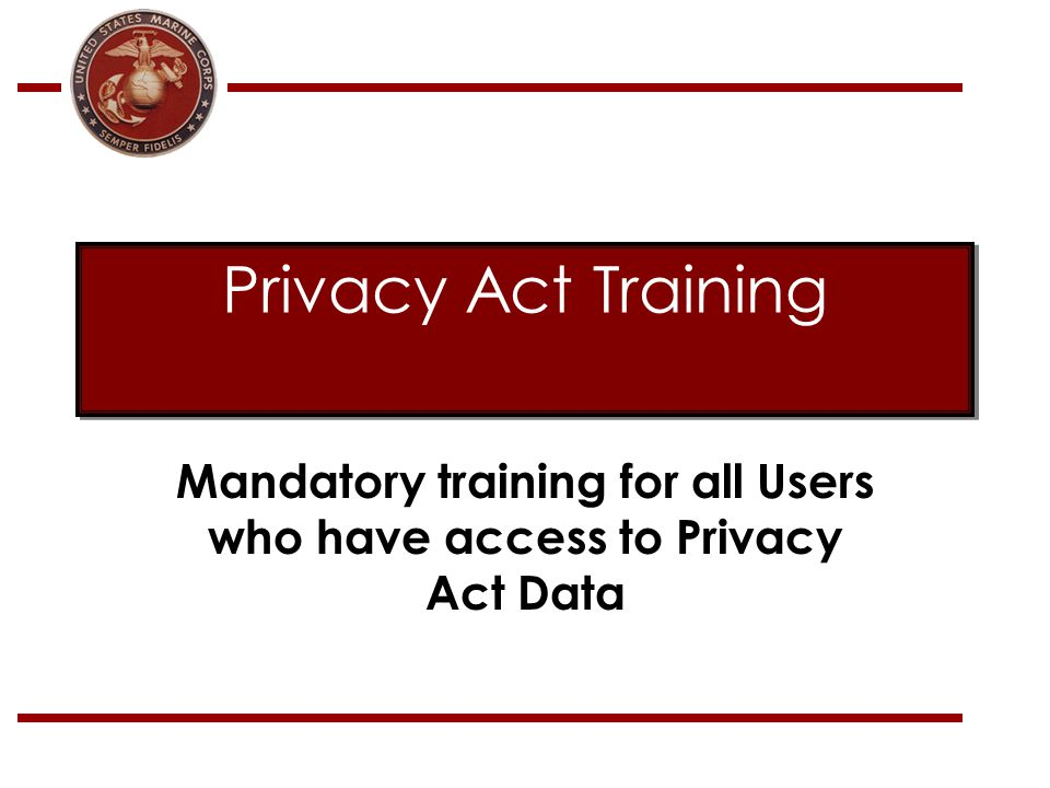 Privacy Act Training Mandatory training for all Users who have access to Privacy Act Data