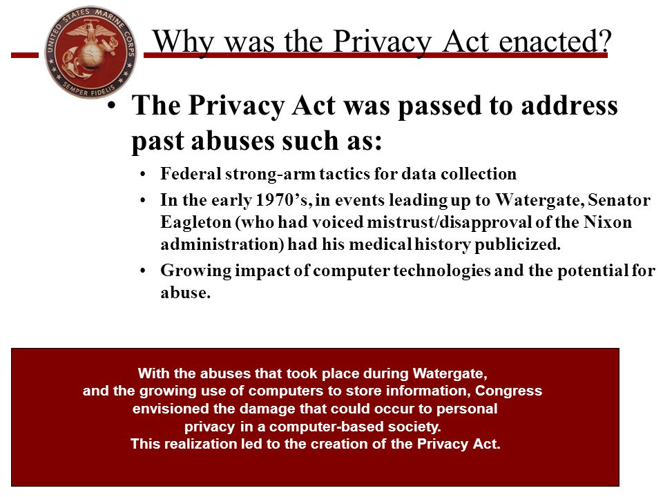Why was the Privacy Act enacted? The Privacy Act was passed to address past abuses such as: Federal strong-arm tactics for data collection In the earl