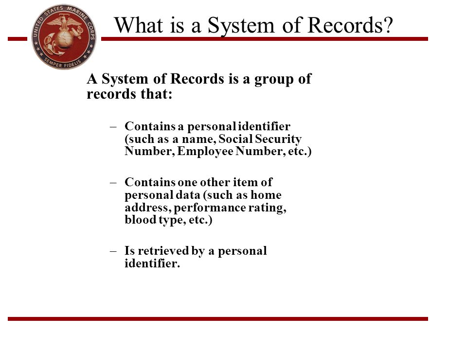 What is a System of Records? A System of Records is a group of records that: –Contains a personal identifier (such as a name, Social Security Number,