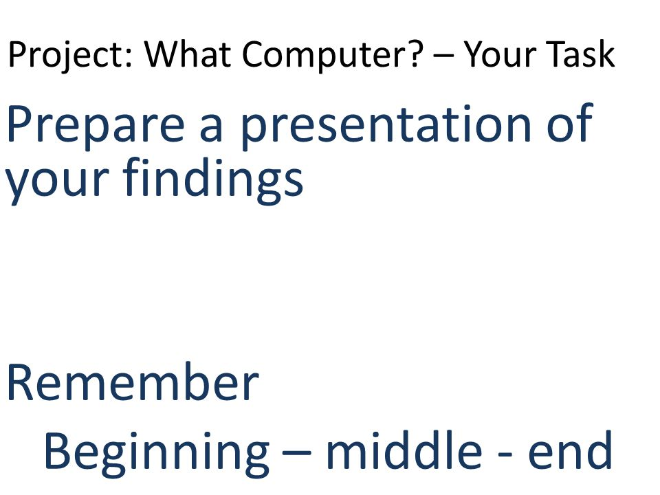 Project: What Computer? – Your Task Prepare a presentation of your findings Remember Beginning – middle - end