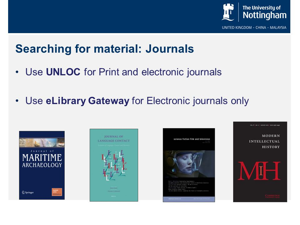 Searching for material: Journals Use UNLOC for Print and electronic journals Use eLibrary Gateway for Electronic journals only