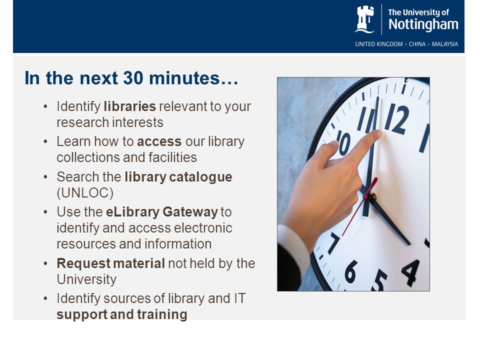 In the next 30 minutes… Identify libraries relevant to your research interests Learn how to access our library collections and facilities Search the library catalogue (UNLOC) Use the eLibrary Gateway to identify and access electronic resources and information Request material not held by the University Identify sources of library and IT support and training