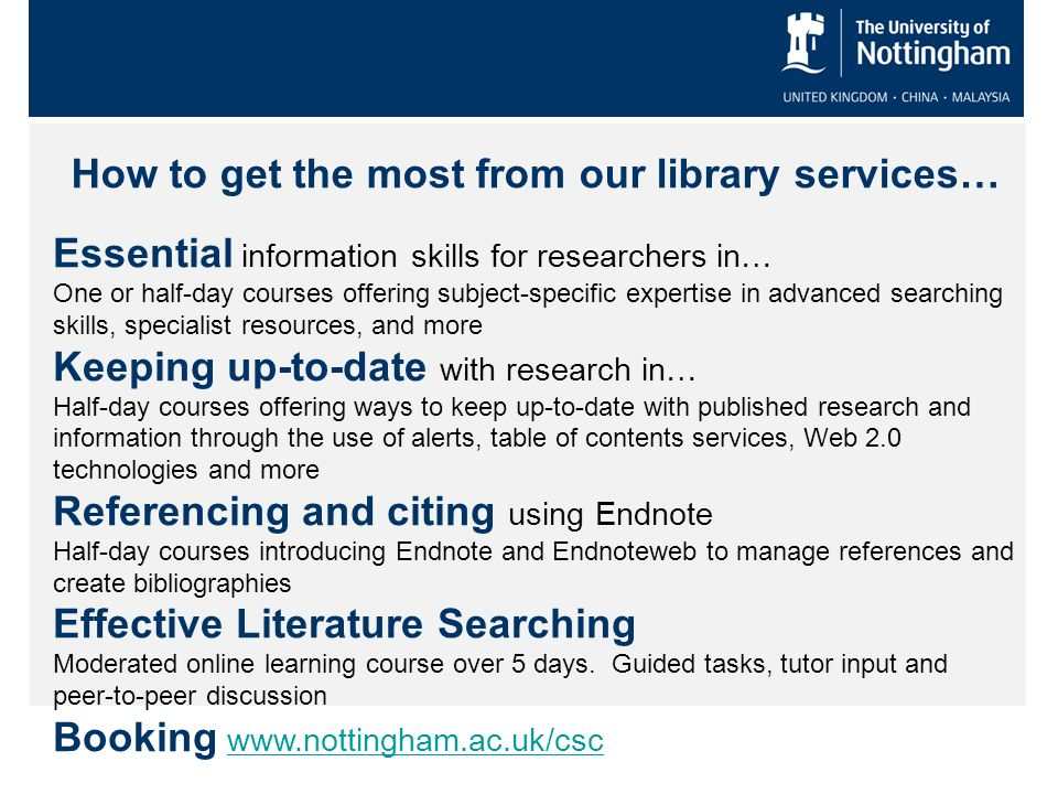 How to get the most from our library services… Essential information skills for researchers in… One or half-day courses offering subject-specific expertise in advanced searching skills, specialist resources, and more Keeping up-to-date with research in… Half-day courses offering ways to keep up-to-date with published research and information through the use of alerts, table of contents services, Web 2.0 technologies and more Referencing and citing using Endnote Half-day courses introducing Endnote and Endnoteweb to manage references and create bibliographies Effective Literature Searching Moderated online learning course over 5 days.