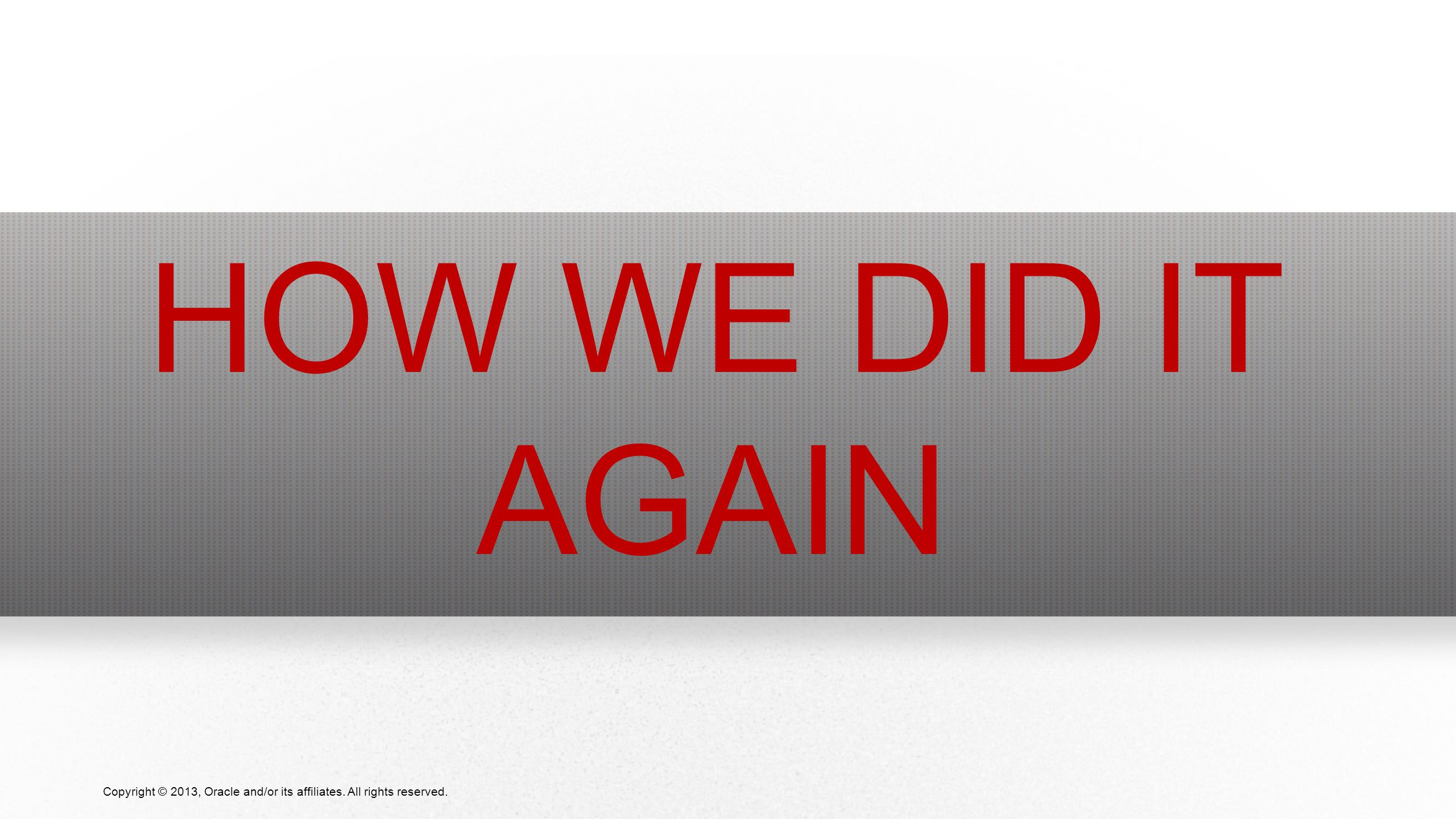10 Copyright © 2013, Oracle and/or its affiliates. All rights reserved. HOW WE DID IT AGAIN