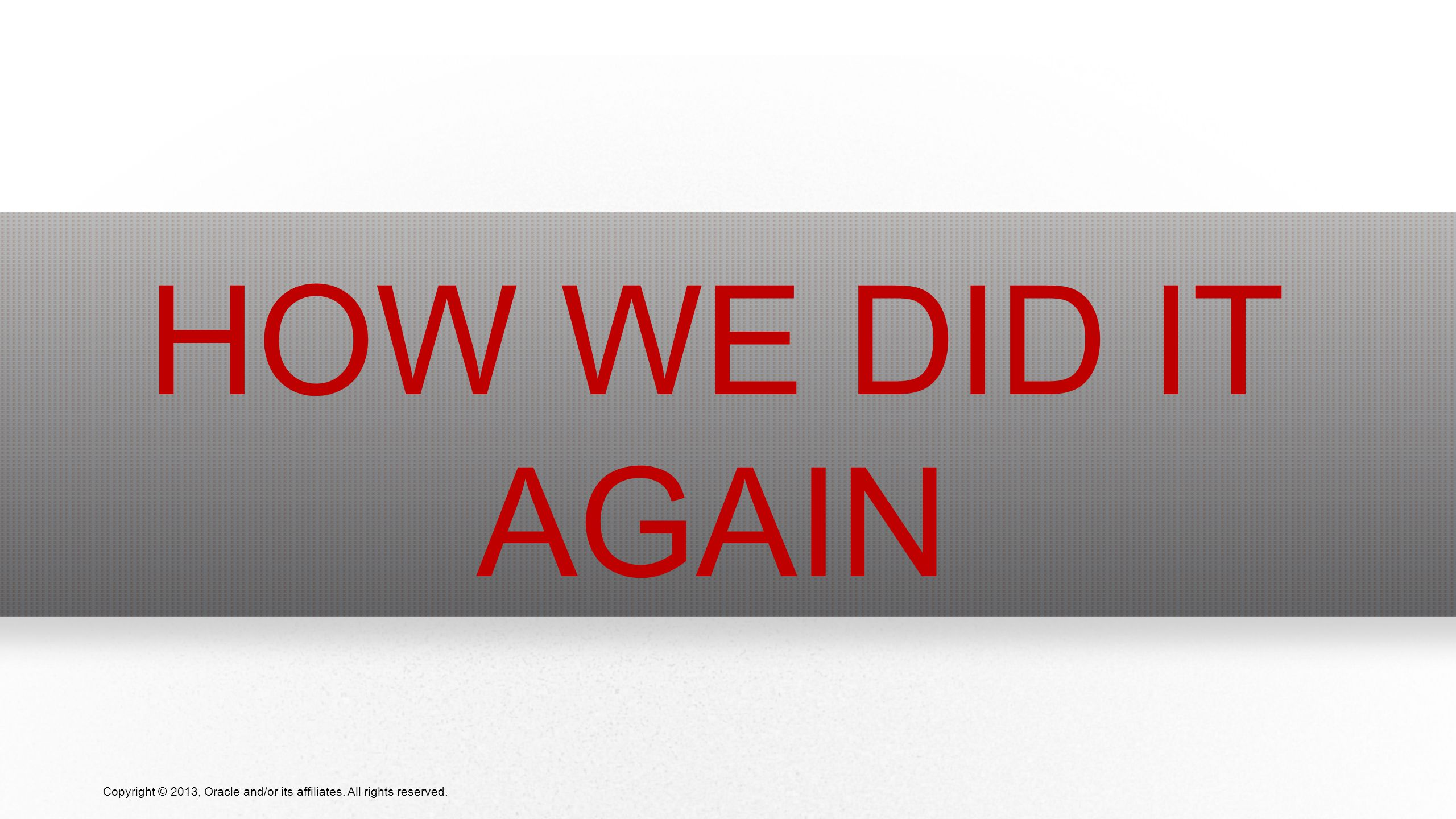 15 Copyright © 2013, Oracle and/or its affiliates. All rights reserved. HOW WE DID IT AGAIN