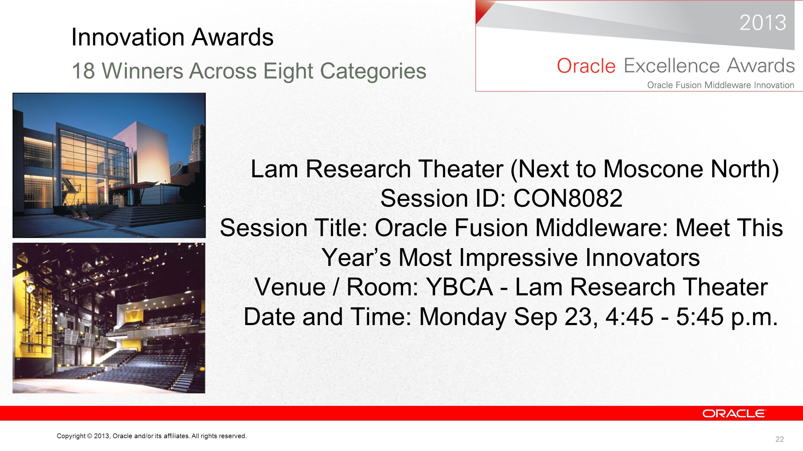 22 Copyright © 2013, Oracle and/or its affiliates. All rights reserved. Innovation Awards Lam Research Theater (Next to Moscone North) Session ID: CON