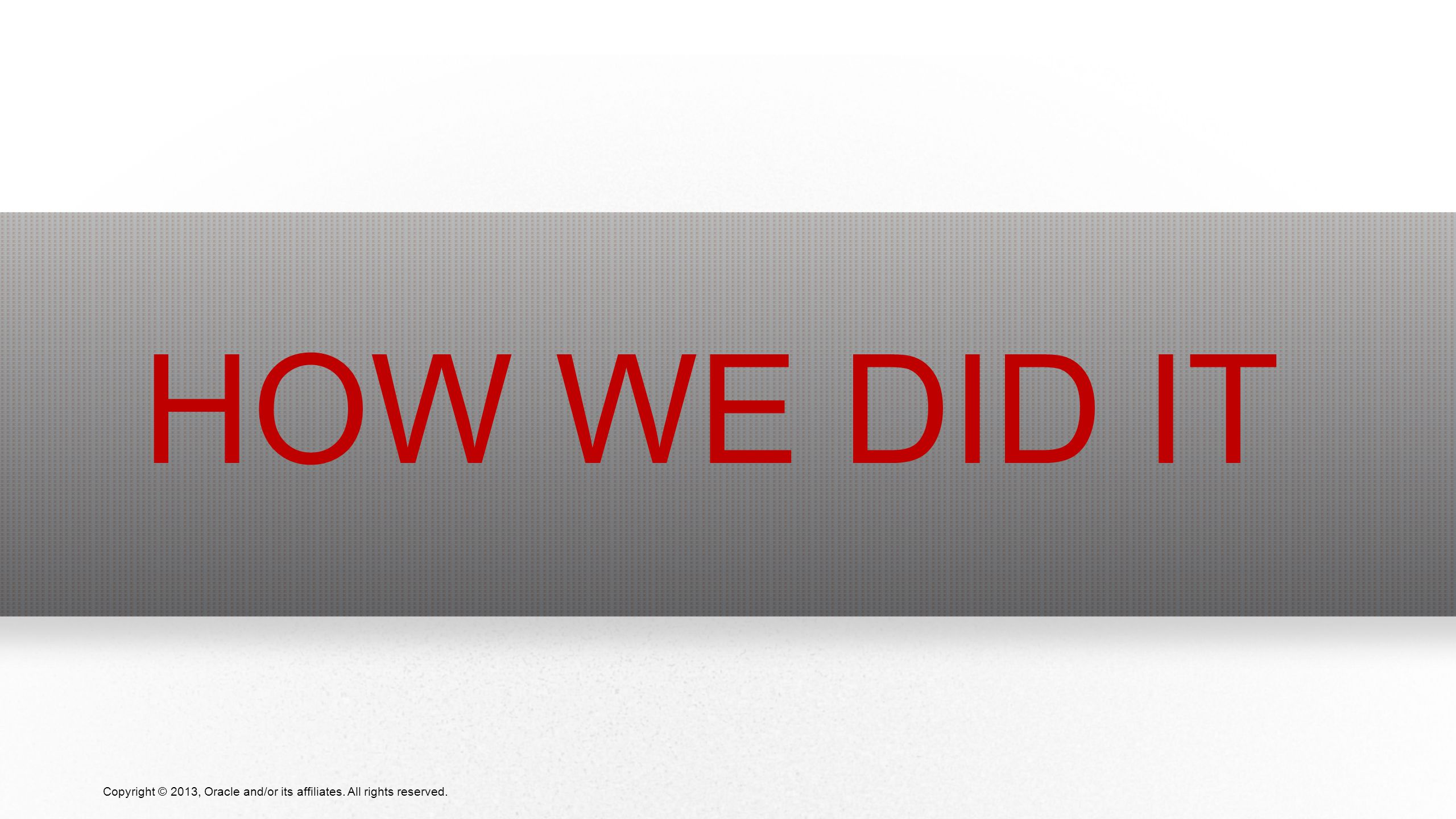 4 Copyright © 2013, Oracle and/or its affiliates. All rights reserved. HOW WE DID IT
